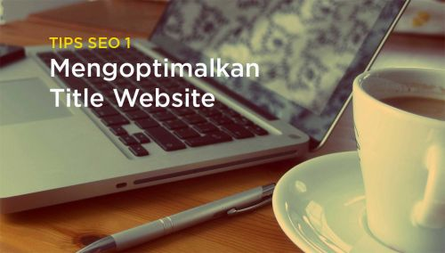 Tips SEO 1 - Mengoptimalkan Title Website
